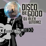 DISCO BE GOOD by DJ ALEX GUTIERREZ