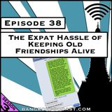 The Expat Hassle of Keeping Old Friendships Alive [Season 3, Episode 38]