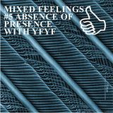 MIXED FEELINGS #5 ABSENCE OF PRESENCE WITH YFYF
