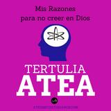 Tertulia Atea Programa #4: Mis Razones para no creer en Dios.