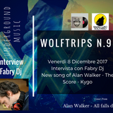 Wolf Trips #2.9 - 08-12-2017 - INTERVIEW WITH FABRY Dj - NEW TRACKS of ALAN WALKER - THE SCORE