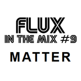 FLUX IN THE MIX #9 - Matter