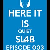 Here It Is Quiet SL4B Episode 003
