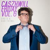 CaszhWill Friday Vol. 6 - She's a Bad Thing