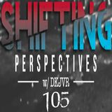 Shifting Perspectives With DKJVR 105 (11.23.17)