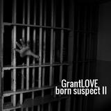 GrantLOVE - Born Suspect II
