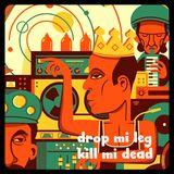 drop mi leg, kill mi dead