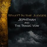 07) What In the Judges, Jephthah and the Tragic Vow