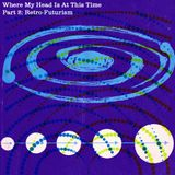 Where My Head Is At This Time - Part 2 - Retro-Futurism
