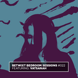 Vatsanah - BETWIXT Bedroom Sessions #022