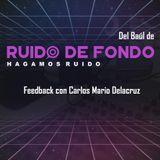 Del baúl de Ruido de Fondo: Feedback con Carlos Mario Delacruz (12 Julio 2018)