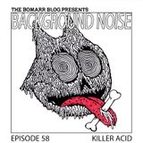 The Bomarr Blog Presents: The Background Noise Podcast Series, Episode 58: Killer Acid