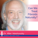 Can We Treat Fibroids Naturally?  with Dr. Allan Warshowsky