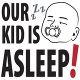Our Kid is Asleep!