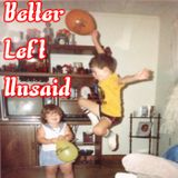 Better Left Unsaid Ep. 8 (WTF Was I Thinking?)