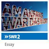 SWR2 Essay: Der Wunsch nach Entgrenzung
