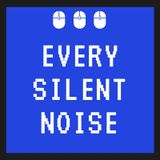 Every silent noise