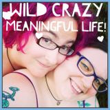 Wild Crazy Meaningful Life