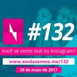 #132 – Você se sente mal no Instagram?