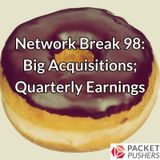 Network Break 98: Big Acquisitions; Quarterly Earnings