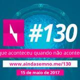#130 – O que aconteceu quando não aconteceu