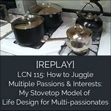 LCN 115: [REPLAY] How to Juggle Multiple Passions & Interests: My Stovetop Model of Life Design for