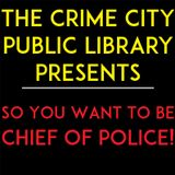 BONUS! The Crime City Public Library Presents- So You Want To Be Chief Of Police!