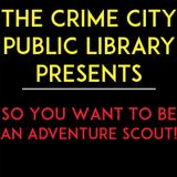 BONUS! The Crime City Public Library Presents- So You Want To Be An Adventure Scout!