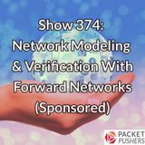 Show 374: Network Modeling & Verification With Forward Networks (Sponsored)