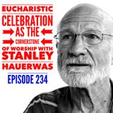 Episode 234 - Eucharistic Celebration as the Cornerstone of Worship with Stanley Hauerwas