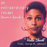 "An Extraordinary Recap: Insecure - ""Hella Shook"" (Feat. George M. Johnson)"