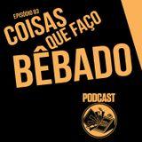 Coisas Que Faço Bêbado - Podcast 93