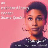 "An Extraordinary Recap: Insecure - ""Hella Great (Season Two Premiere)"" (Feat. Tonja Renee Stidhum)"