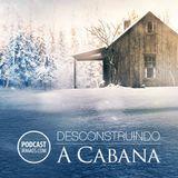 #316: Desconstruindo A Cabana