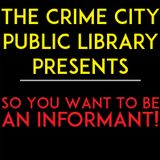 BONUS! The Crime City Public Library Presents- So You Want To Be An Informant!