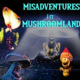 MISADVENTURES IN MUSHROOMLAND