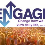 ENGAGE! Change how we view daily life, pt. 2 - Audio