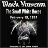 The Black Museum - The Small White Boxes (02-19-52)