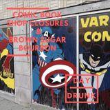 Comic Book Shop Closures & Brown Sugar Bourbon - Day Drunk