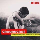 Groundcast#100 – Quando começamos a gostar de música