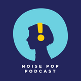 Noise Pop Podcast | February Noisemakers