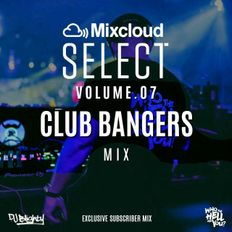 #MixcloudSelect Volume.07 // Club Bangers // Subscriber Exclusive