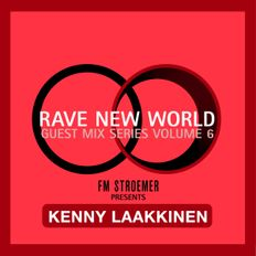 RAVE NEW WORLD - Guest Mix Series Volume 6 - KENNY LAAKKINEN presented by FM STROEMER