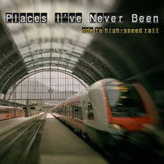 Places I've Never Been(Ode to High-Speed Rail)