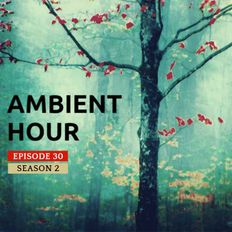 Ambient Hour: Episode 30 (Season 2)