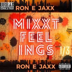 MIXXT FEELINGS by RON E JAXX Part 1/3