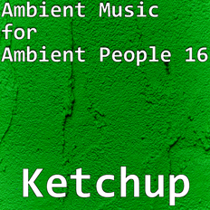 Ambient Music for Ambient People 16: Ketchup