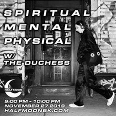 Spiritual Mental Physical w/ The Duchess - 11.27.2019