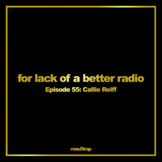 for lack of a better radio - episode 55: Callie Reiff