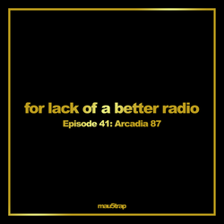 for lack of a better radio: episode 41 - Arcadia 87